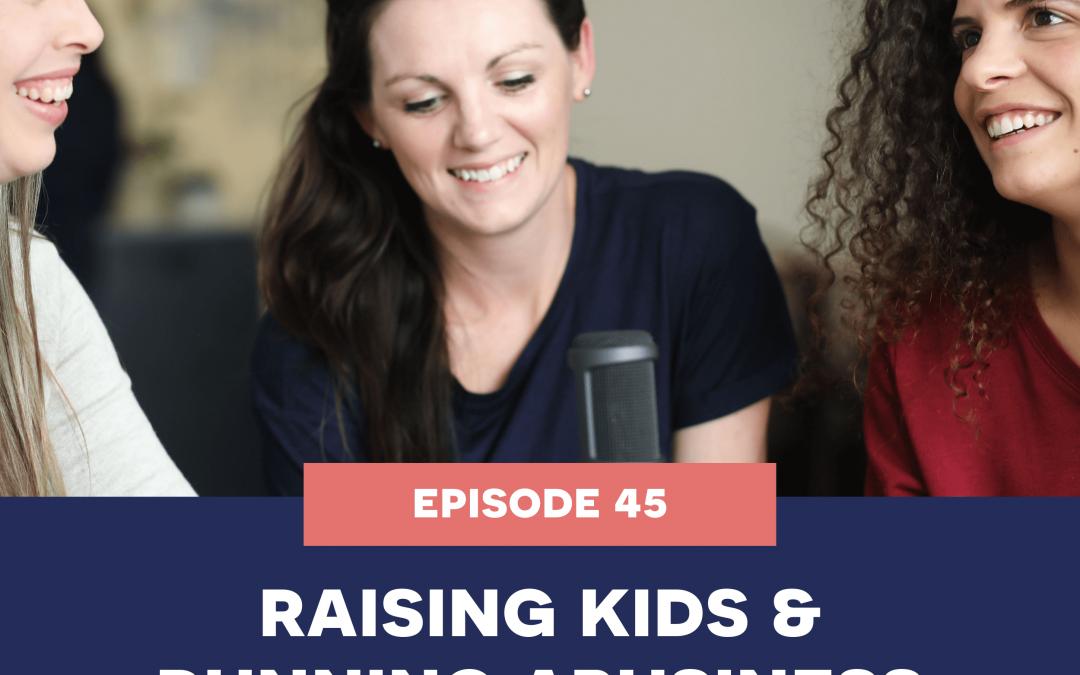 45: Raising kids & running a business