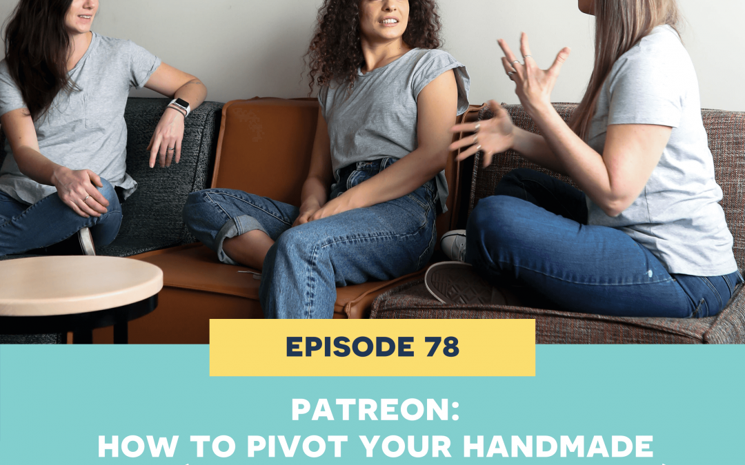 78 PATREON: How to pivot your handmade shop (and should you, really?)